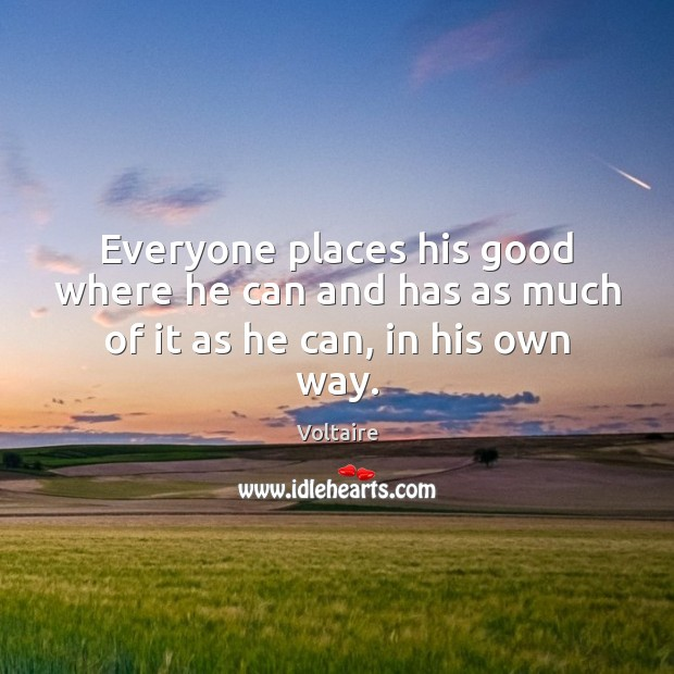 Image, Everyone places his good where he can and has as much of it as he can, in his own way.