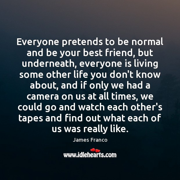 Everyone pretends to be normal and be your best friend, but underneath, James Franco Picture Quote