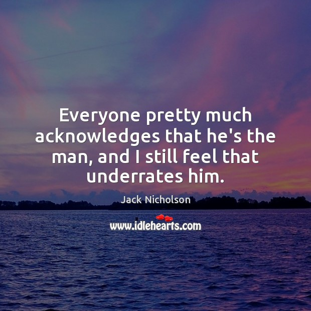 Everyone pretty much acknowledges that he's the man, and I still feel that underrates him. Jack Nicholson Picture Quote