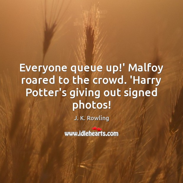 Everyone queue up!' Malfoy roared to the crowd. 'Harry Potter's giving out signed photos! Image