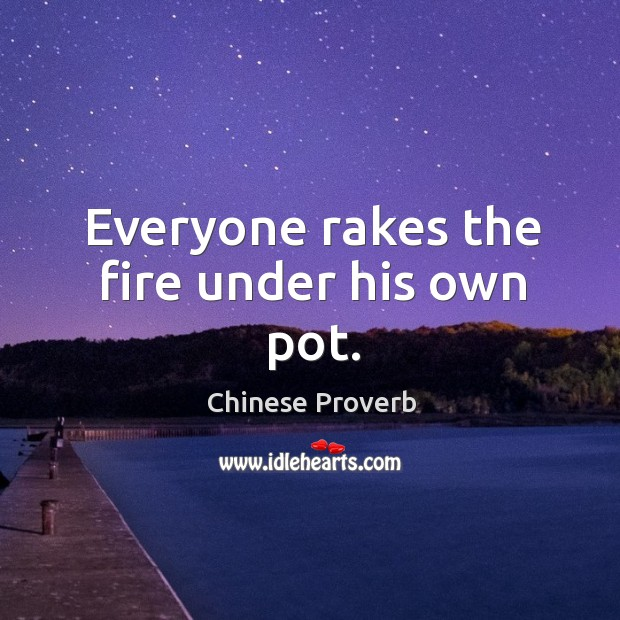 Image, Everyone rakes the fire under his own pot.