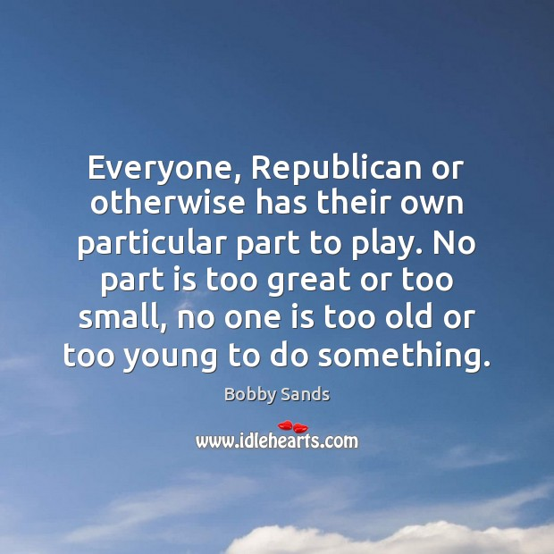 Image, Everyone, Republican or otherwise has their own particular part to play. No