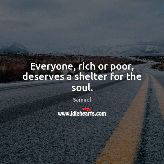 Everyone, rich or poor, deserves a shelter for the soul. Image