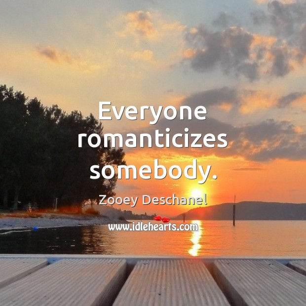 Everyone romanticizes somebody. Zooey Deschanel Picture Quote
