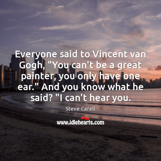 """Everyone said to Vincent van Gogh, """"You can't be a great painter, Steve Carell Picture Quote"""