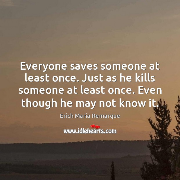 Everyone saves someone at least once. Just as he kills someone at Erich Maria Remarque Picture Quote