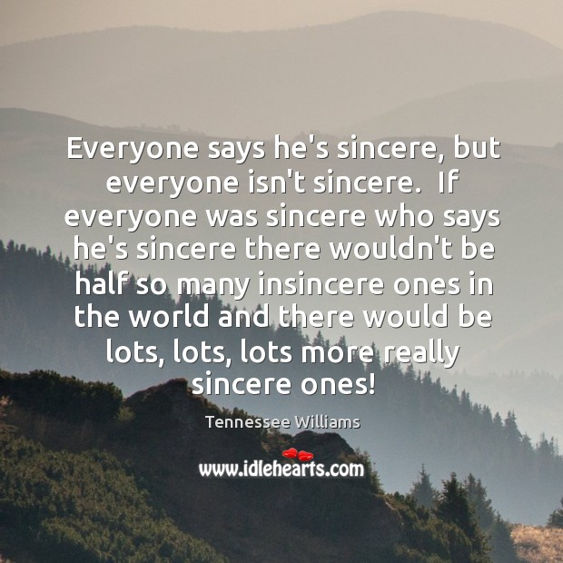Everyone says he's sincere, but everyone isn't sincere.  If everyone was sincere Image