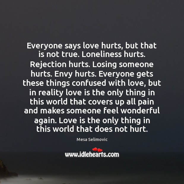 Everyone says love hurts, but that is not true. Loneliness hurts. Rejection Love Hurts Quotes Image