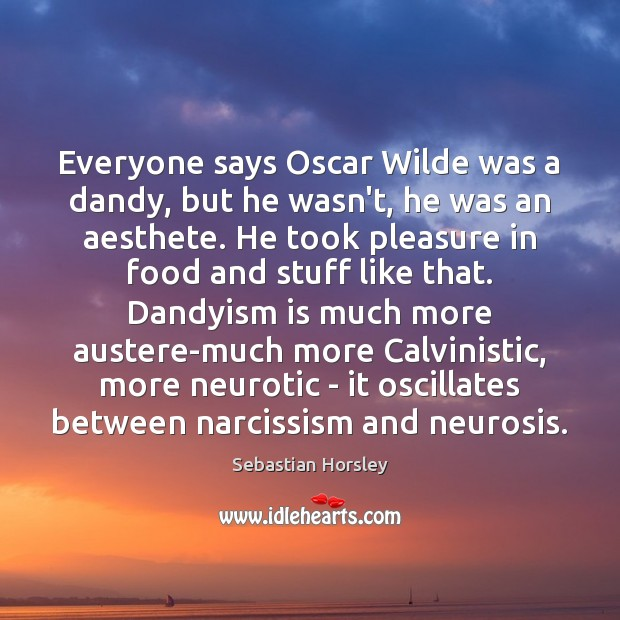 Everyone says Oscar Wilde was a dandy, but he wasn't, he was Sebastian Horsley Picture Quote