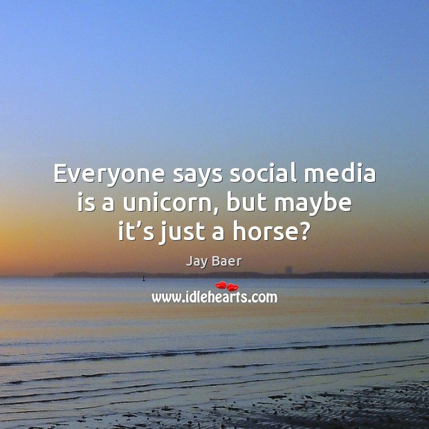 Everyone says social media is a unicorn, but maybe it's just a horse? Social Media Quotes Image