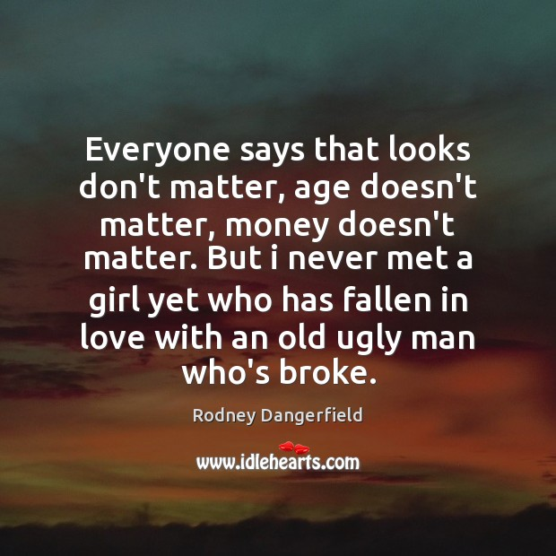 Everyone says that looks don't matter, age doesn't matter, money doesn't matter. Image