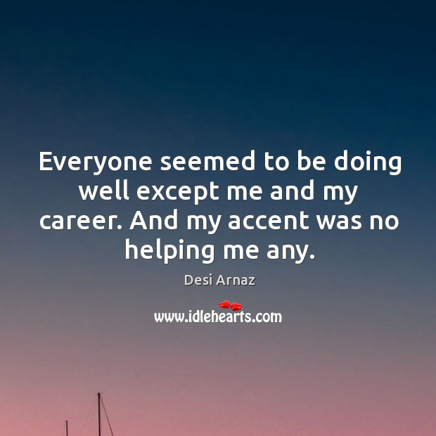 Everyone seemed to be doing well except me and my career. And my accent was no helping me any. Desi Arnaz Picture Quote