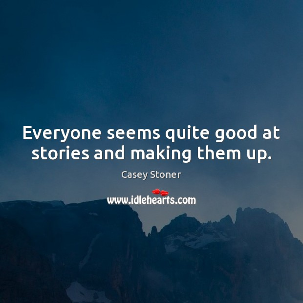 Everyone seems quite good at stories and making them up. Casey Stoner Picture Quote