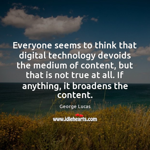 Image, Everyone seems to think that digital technology devoids the medium of content,
