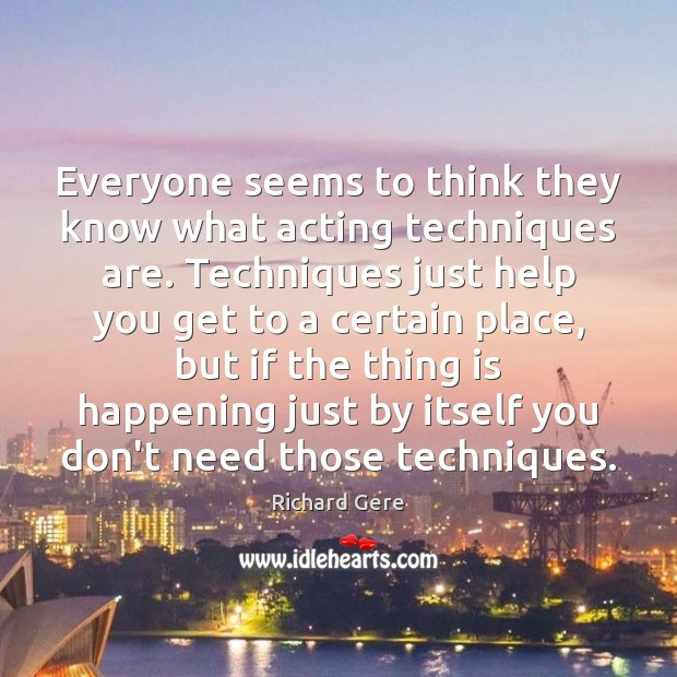 Everyone seems to think they know what acting techniques are. Techniques just Richard Gere Picture Quote