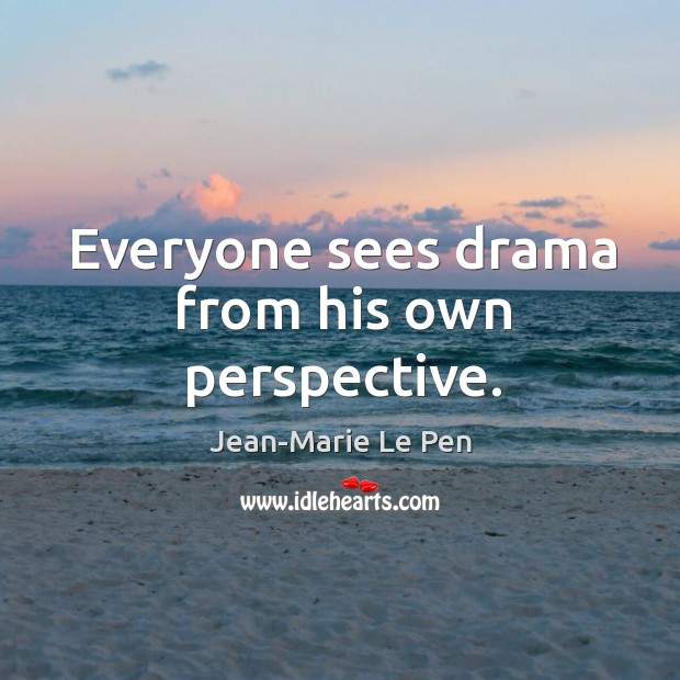 Everyone sees drama from his own perspective. Jean-Marie Le Pen Picture Quote