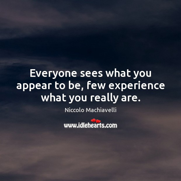 Everyone sees what you appear to be, few experience what you really are. Niccolo Machiavelli Picture Quote
