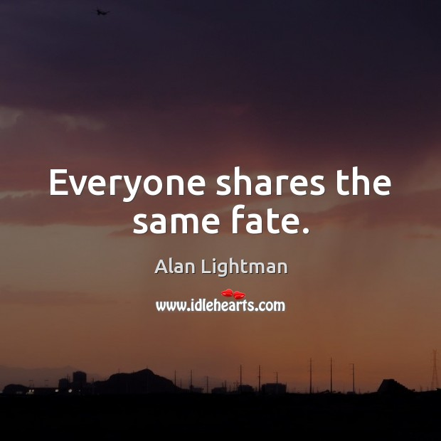 Everyone shares the same fate. Alan Lightman Picture Quote