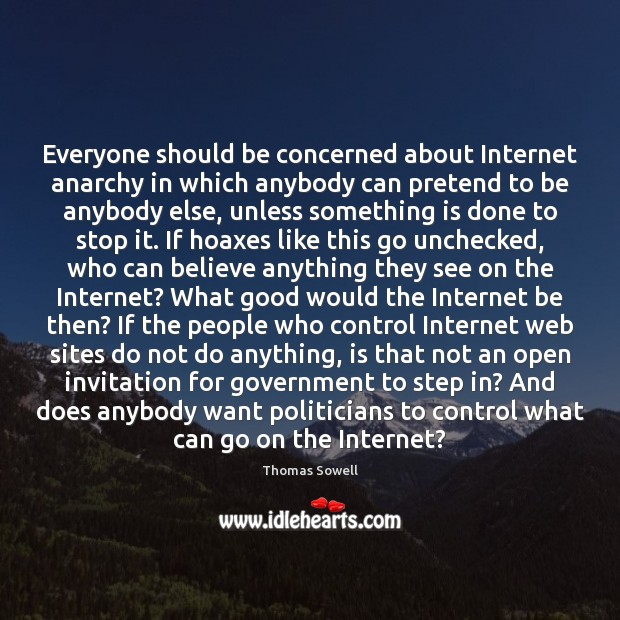 Everyone should be concerned about Internet anarchy in which anybody can pretend Thomas Sowell Picture Quote