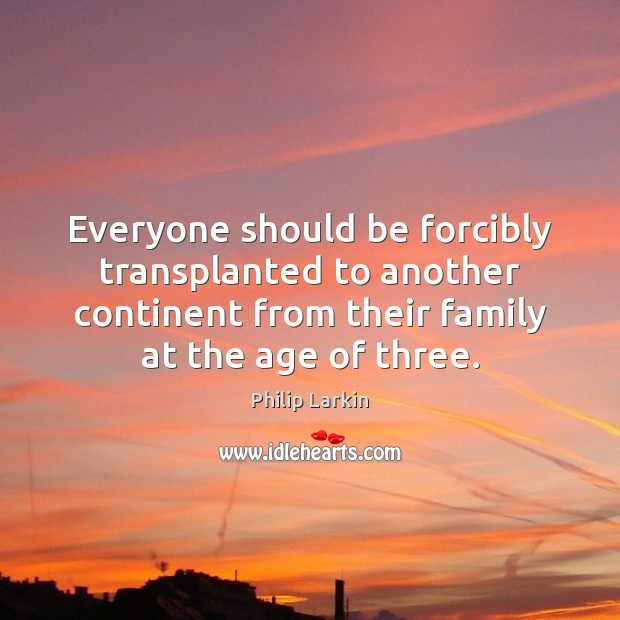 Everyone should be forcibly transplanted to another continent from their family at Philip Larkin Picture Quote