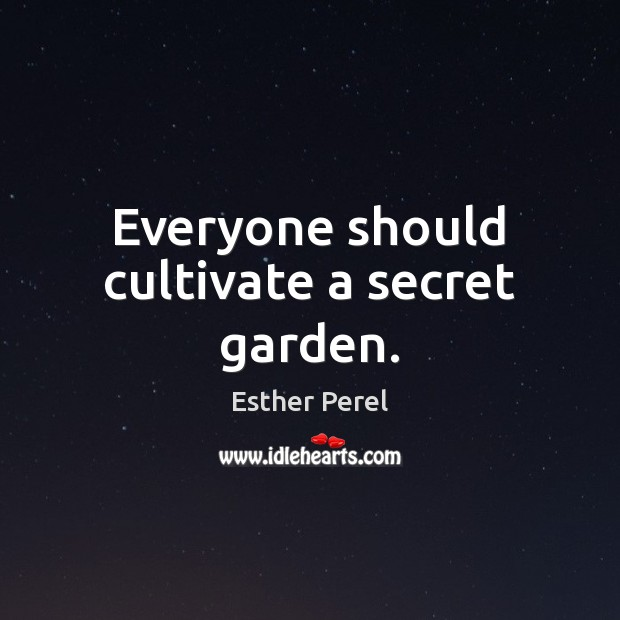 Everyone should cultivate a secret garden. Esther Perel Picture Quote