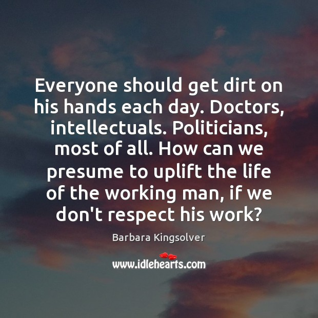 Everyone should get dirt on his hands each day. Doctors, intellectuals. Politicians, Barbara Kingsolver Picture Quote
