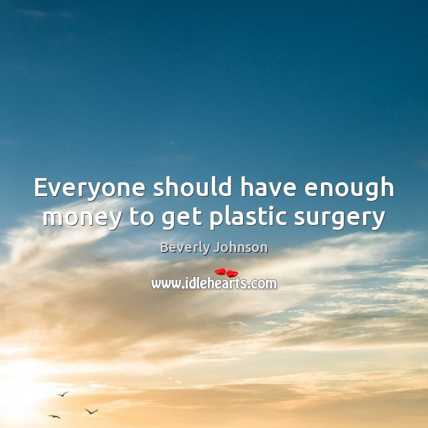 Everyone should have enough money to get plastic surgery Image