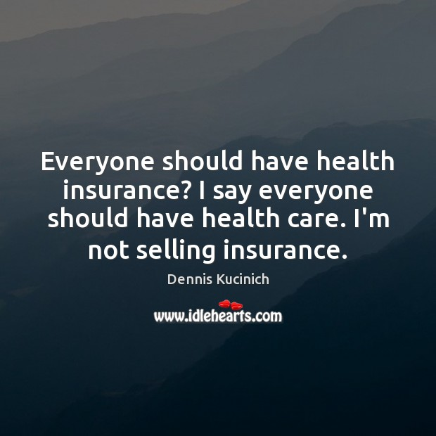 Everyone should have health insurance? I say everyone should have health care. Dennis Kucinich Picture Quote