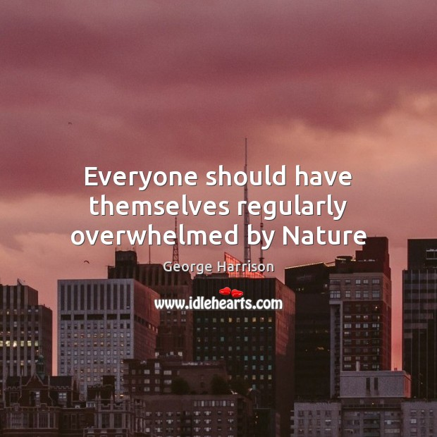 Everyone should have themselves regularly overwhelmed by Nature George Harrison Picture Quote