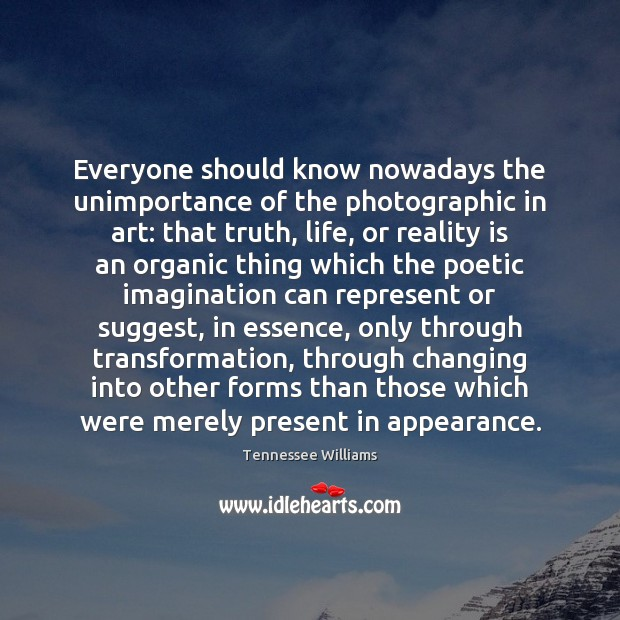 Everyone should know nowadays the unimportance of the photographic in art: that Image