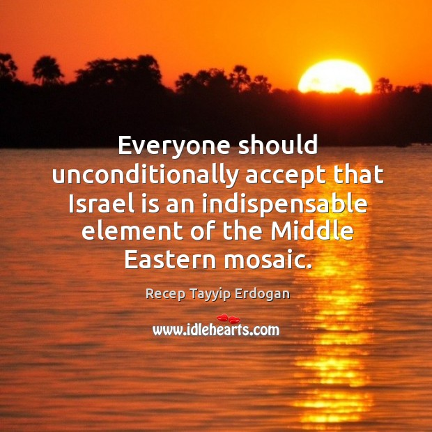 Everyone should unconditionally accept that israel is an indispensable element of the middle eastern mosaic. Recep Tayyip Erdogan Picture Quote