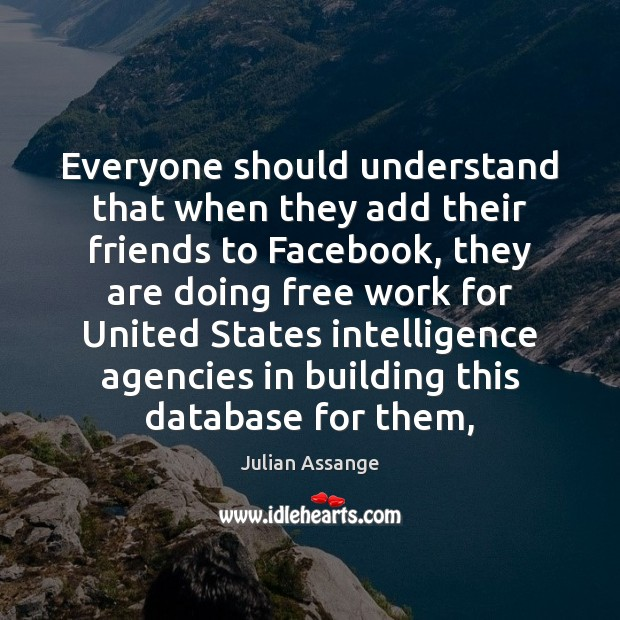 Everyone should understand that when they add their friends to Facebook, they Julian Assange Picture Quote