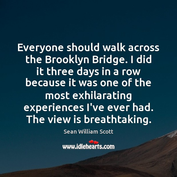 Everyone should walk across the Brooklyn Bridge. I did it three days Sean William Scott Picture Quote