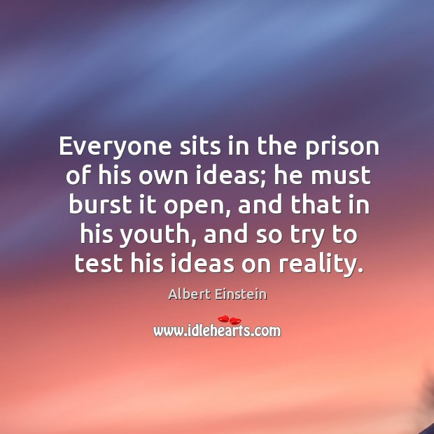 Image, Everyone sits in the prison of his own ideas; he must burst