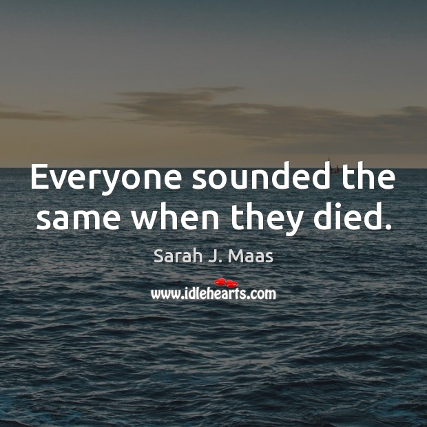 Everyone sounded the same when they died. Sarah J. Maas Picture Quote