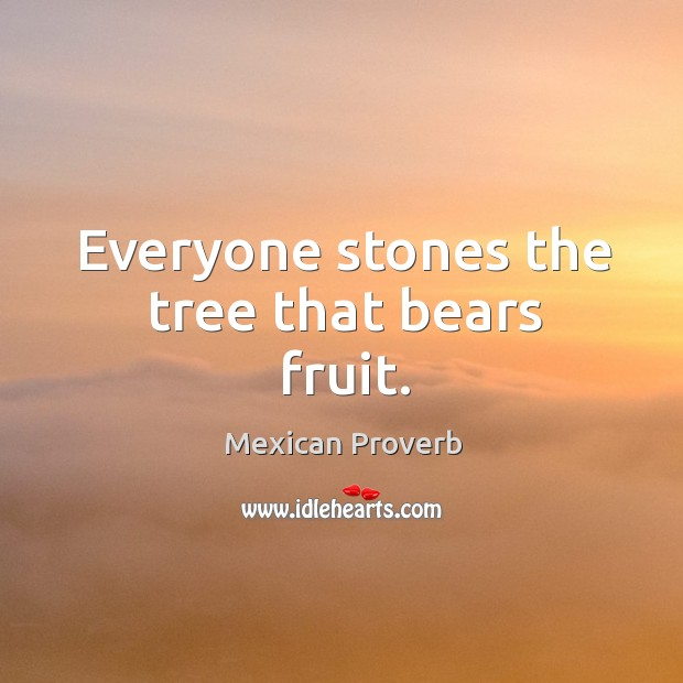 Everyone stones the tree that bears fruit. Mexican Proverbs Image