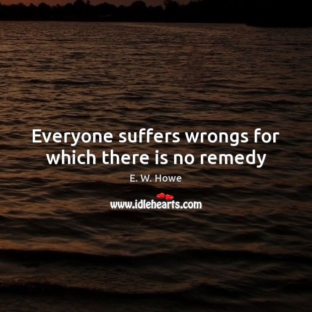 Everyone suffers wrongs for which there is no remedy Image