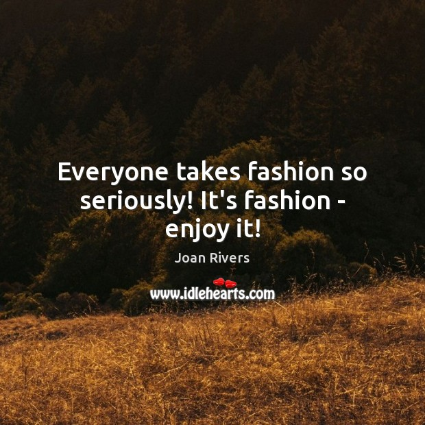 Everyone takes fashion so seriously! It's fashion – enjoy it! Joan Rivers Picture Quote