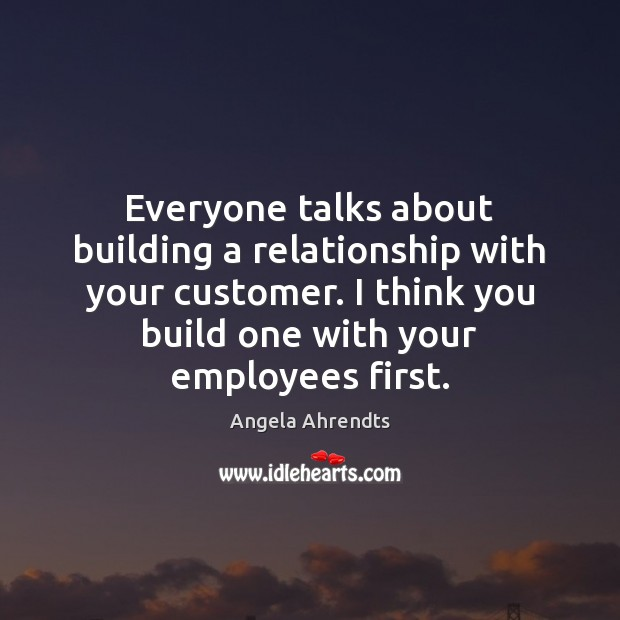 Image, Everyone talks about building a relationship with your customer. I think you