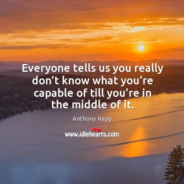 Everyone tells us you really don't know what you're capable of till you're in the middle of it. Image