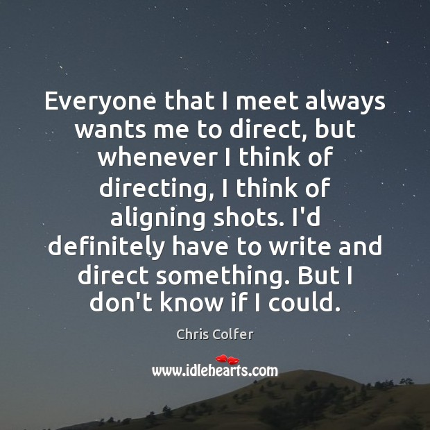 Everyone that I meet always wants me to direct, but whenever I Chris Colfer Picture Quote