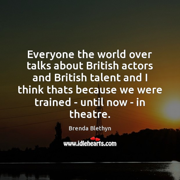Image, Everyone the world over talks about British actors and British talent and