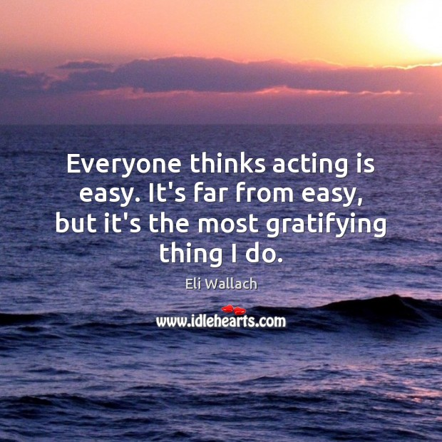 Everyone thinks acting is easy. It's far from easy, but it's the Image