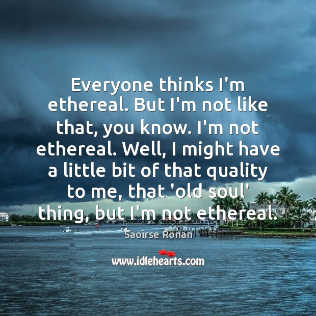 Everyone thinks I'm ethereal. But I'm not like that, you know. I'm Image