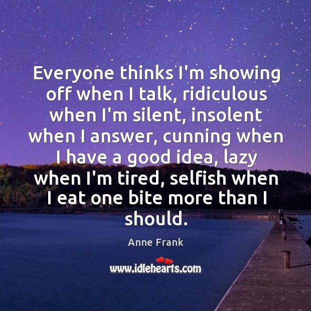 Image, Everyone thinks I'm showing off when I talk, ridiculous when I'm silent,