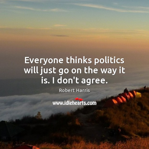Everyone thinks politics will just go on the way it is. I don't agree. Image