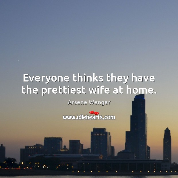 Everyone thinks they have the prettiest wife at home. Image