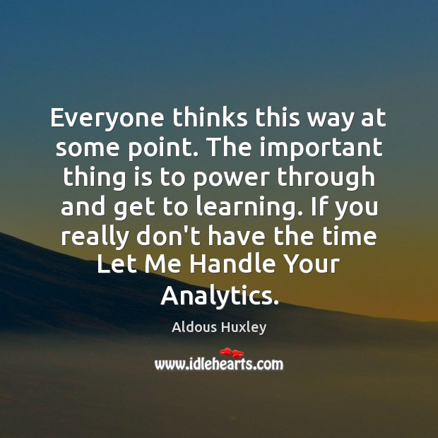 Everyone thinks this way at some point. The important thing is to Aldous Huxley Picture Quote