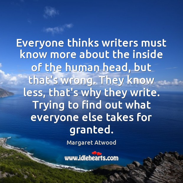 Everyone thinks writers must know more about the inside of the human Margaret Atwood Picture Quote