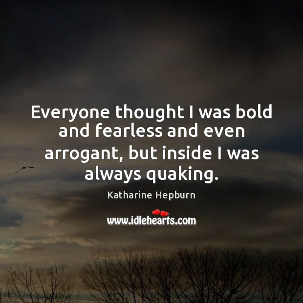 Everyone thought I was bold and fearless and even arrogant, but inside Katharine Hepburn Picture Quote